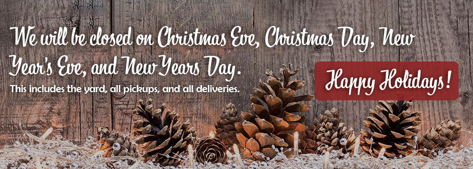 We will be closed on Christmas Eve, Christmas Day, New Year's Eve, and New Years Day. This includes the yard, all pickups, and all deliveries. Happy Holidays!
